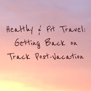 Healthy & Fit Travel: Getting Back on Track Post-Vacation