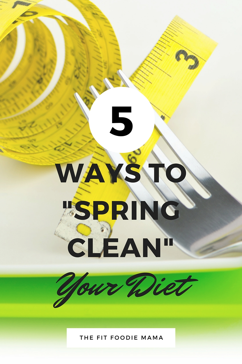 "5 Ways to ""Spring Clean"" Your Diet TheFitFoodieMama.com"