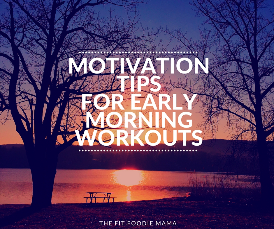 Motivation Tips for Early Morning Workouts - The Fit Foodie Mama